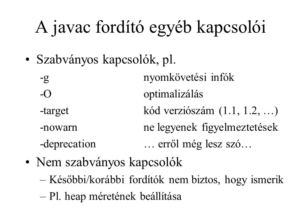 A javac fordító egyéb kapcsolói Szabványos kapcsolók, pl. -gnyomkövetési infók -Ooptimalizálás -targetkód verziószám (1.1, 1.2, …) -nowarnne legyenek