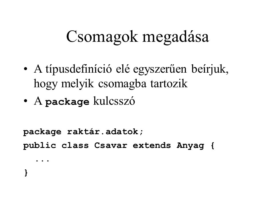 Csomagok megadása A típusdefiníció elé egyszerűen beírjuk, hogy melyik csomagba tartozik A package kulcsszó package raktár.adatok; public class Csavar extends Anyag {...