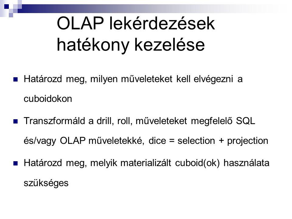OLAP lekérdezések hatékony kezelése Határozd meg, milyen műveleteket kell elvégezni a cuboidokon Transzformáld a drill, roll, műveleteket megfelelő SQL és/vagy OLAP műveletekké, dice = selection + projection Határozd meg, melyik materializált cuboid(ok) használata szükséges