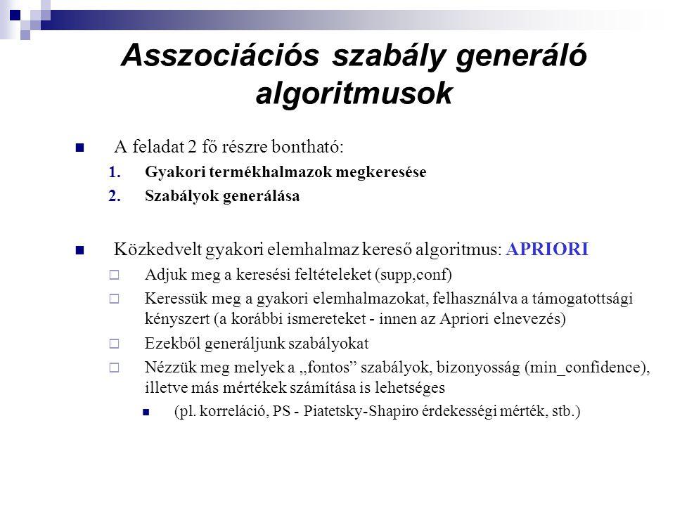 """Asszociációs szabály generáló algoritmusok A feladat 2 fő részre bontható: 1.Gyakori termékhalmazok megkeresése 2.Szabályok generálása Közkedvelt gyakori elemhalmaz kereső algoritmus: APRIORI  Adjuk meg a keresési feltételeket (supp,conf)  Keressük meg a gyakori elemhalmazokat, felhasználva a támogatottsági kényszert (a korábbi ismereteket - innen az Apriori elnevezés)  Ezekből generáljunk szabályokat  Nézzük meg melyek a """"fontos szabályok, bizonyosság (min_confidence), illetve más mértékek számítása is lehetséges (pl."""