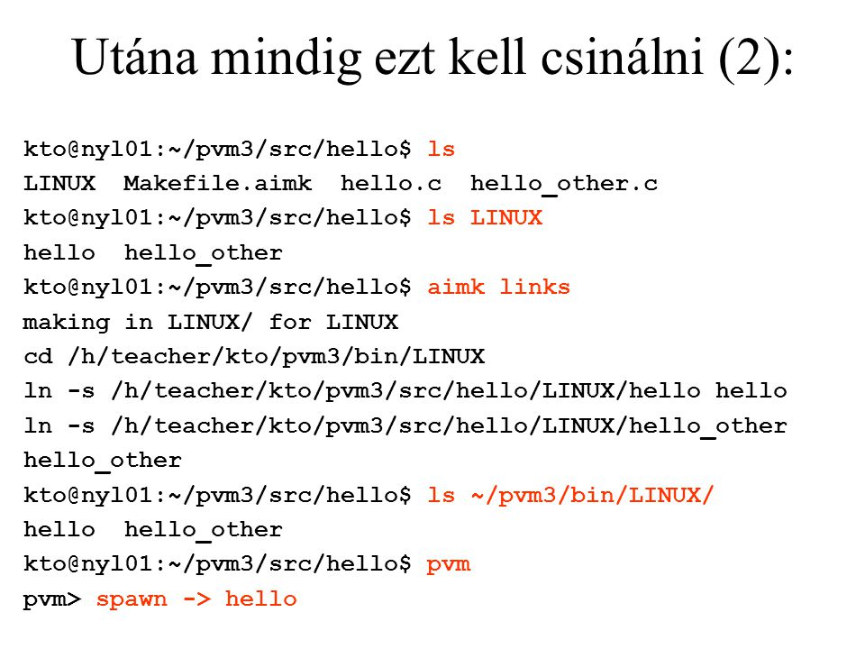 Utána mindig ezt kell csinálni (2): kto@nyl01:~/pvm3/src/hello$ ls LINUX Makefile.aimk hello.c hello_other.c kto@nyl01:~/pvm3/src/hello$ ls LINUX hello hello_other kto@nyl01:~/pvm3/src/hello$ aimk links making in LINUX/ for LINUX cd /h/teacher/kto/pvm3/bin/LINUX ln -s /h/teacher/kto/pvm3/src/hello/LINUX/hello hello ln -s /h/teacher/kto/pvm3/src/hello/LINUX/hello_other hello_other kto@nyl01:~/pvm3/src/hello$ ls ~/pvm3/bin/LINUX/ hello hello_other kto@nyl01:~/pvm3/src/hello$ pvm pvm> spawn -> hello