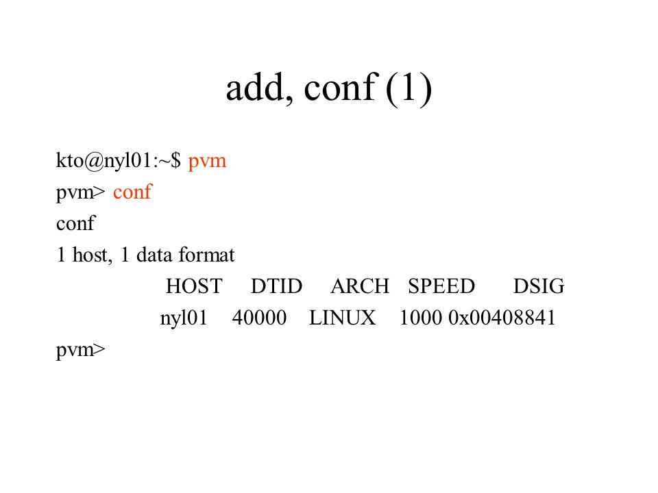 add, conf (1) kto@nyl01:~$ pvm pvm> conf conf 1 host, 1 data format HOST DTID ARCH SPEED DSIG nyl01 40000 LINUX 1000 0x00408841 pvm>