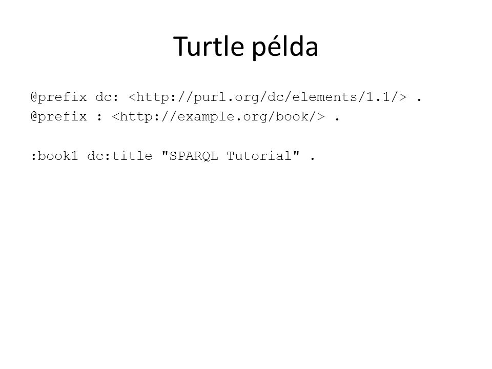 Turtle példa @prefix dc:. @prefix :. :book1 dc:title SPARQL Tutorial .