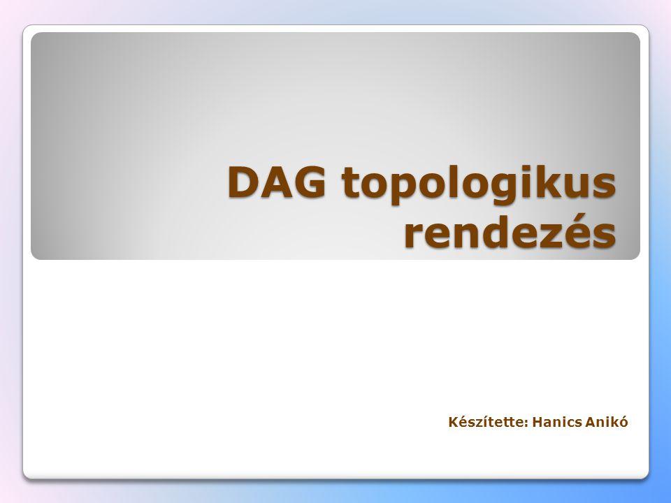 DAG topologikus rendezés Készítette: Hanics Anikó