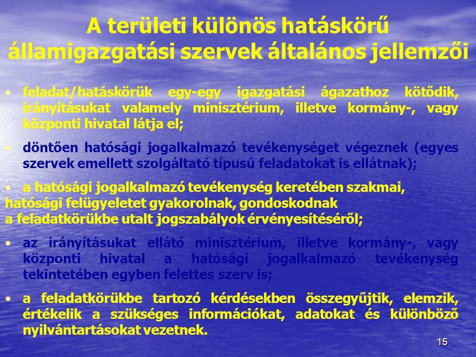 15 A területi különös hatáskörű államigazgatási szervek általános jellemzői feladat/hatáskörük egy-egy igazgatási ágazathoz kötődik, irányításukat val