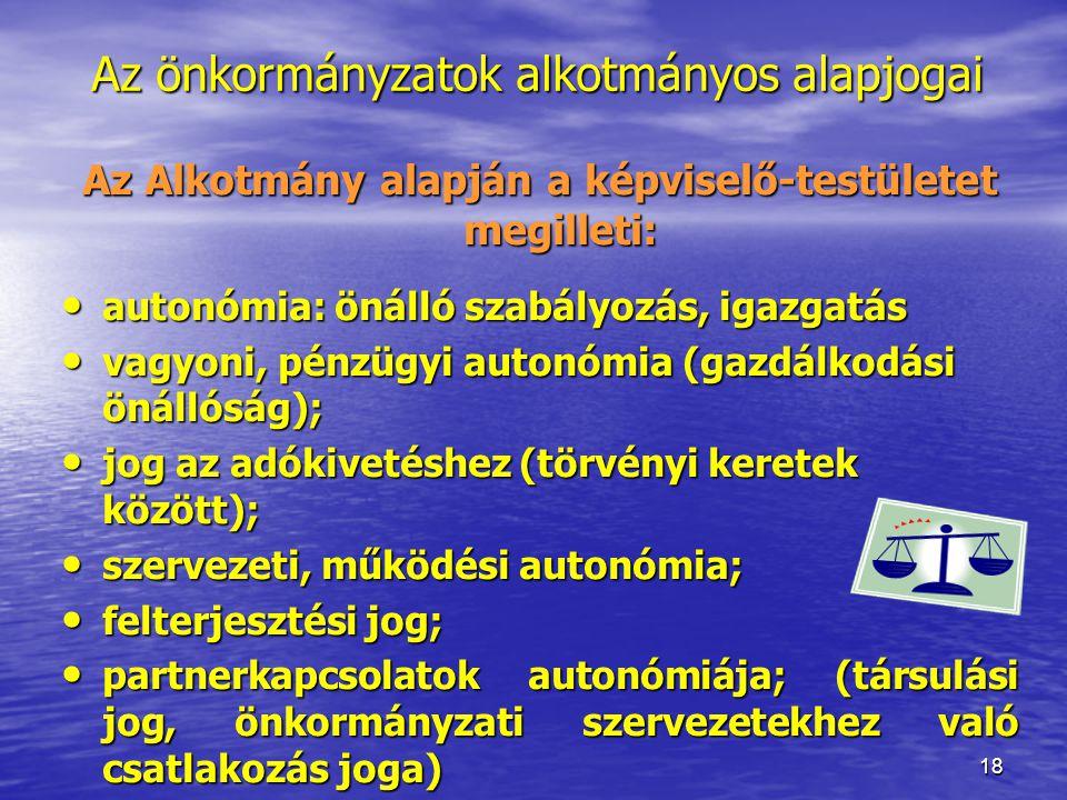 18 Az önkormányzatok alkotmányos alapjogai Az Alkotmány alapján a képviselő-testületet megilleti: autonómia: önálló szabályozás, igazgatás autonómia: