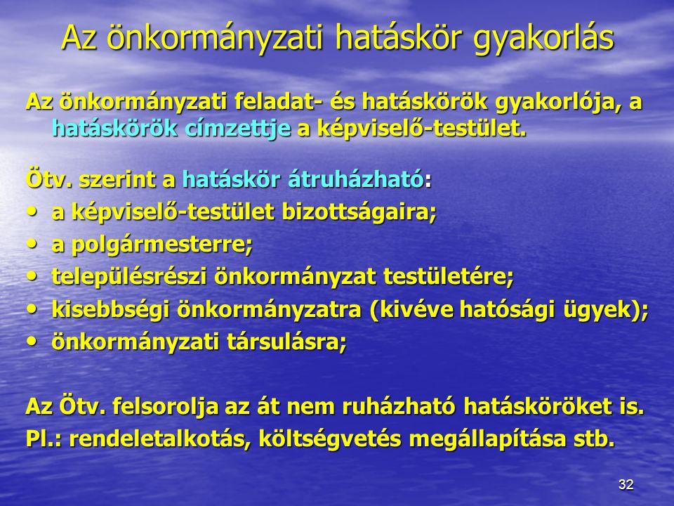 32 Az önkormányzati hatáskör gyakorlás Az önkormányzati feladat- és hatáskörök gyakorlója, a hatáskörök címzettje a képviselő-testület. Ötv. szerint a