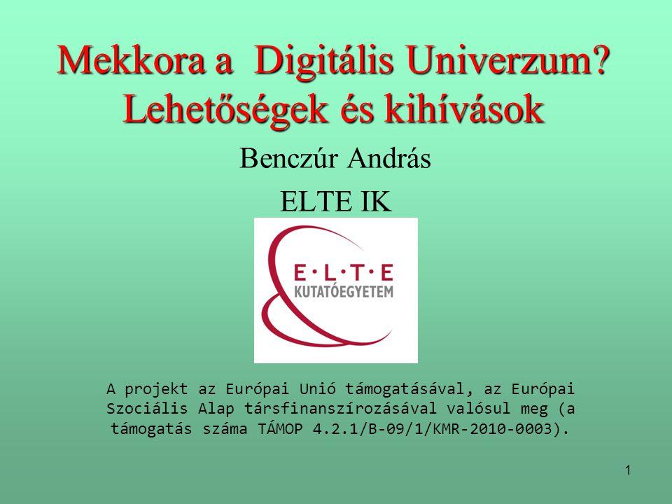1 Mekkora a Digitális Univerzum? Lehetőségek és kihívások Benczúr András ELTE IK A projekt az Európai Unió támogatásával, az Európai Szociális Alap tá