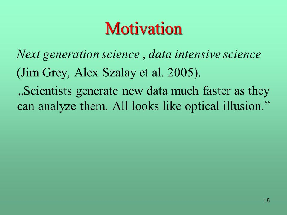 """15 Motivation Next generation science, data intensive science (Jim Grey, Alex Szalay et al. 2005). """"Scientists generate new data much faster as they c"""