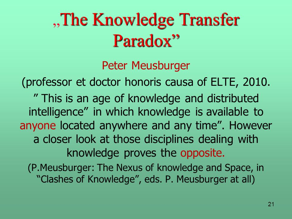 """21 The Knowledge Transfer Paradox"""" """" The Knowledge Transfer Paradox"""" Peter Meusburger (professor et doctor honoris causa of ELTE, 2010. """" This is an a"""