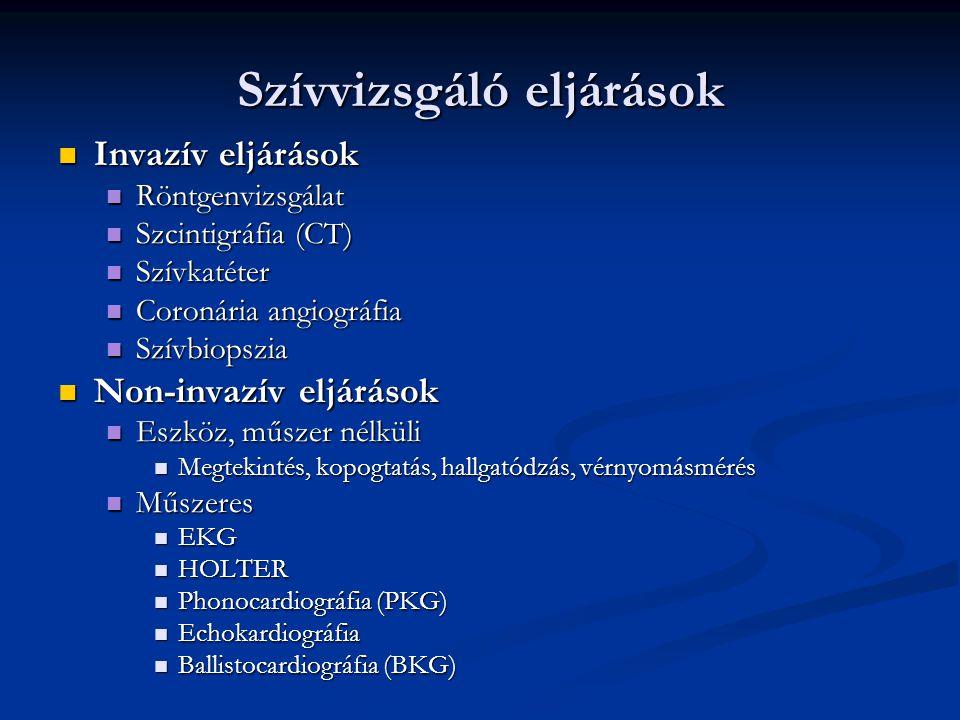 Szívvizsgáló eljárások Invazív eljárások Invazív eljárások Röntgenvizsgálat Röntgenvizsgálat Szcintigráfia (CT) Szcintigráfia (CT) Szívkatéter Szívkatéter Coronária angiográfia Coronária angiográfia Szívbiopszia Szívbiopszia Non-invazív eljárások Non-invazív eljárások Eszköz, műszer nélküli Eszköz, műszer nélküli Megtekintés, kopogtatás, hallgatódzás, vérnyomásmérés Megtekintés, kopogtatás, hallgatódzás, vérnyomásmérés Műszeres Műszeres EKG EKG HOLTER HOLTER Phonocardiográfia (PKG) Phonocardiográfia (PKG) Echokardiográfia Echokardiográfia Ballistocardiográfia (BKG) Ballistocardiográfia (BKG)