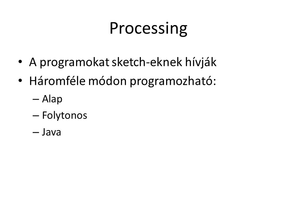 Processing A programokat sketch-eknek hívják Háromféle módon programozható: – Alap – Folytonos – Java