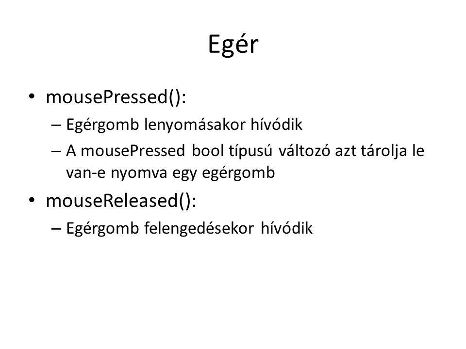 Egér mousePressed(): – Egérgomb lenyomásakor hívódik – A mousePressed bool típusú változó azt tárolja le van-e nyomva egy egérgomb mouseReleased(): –