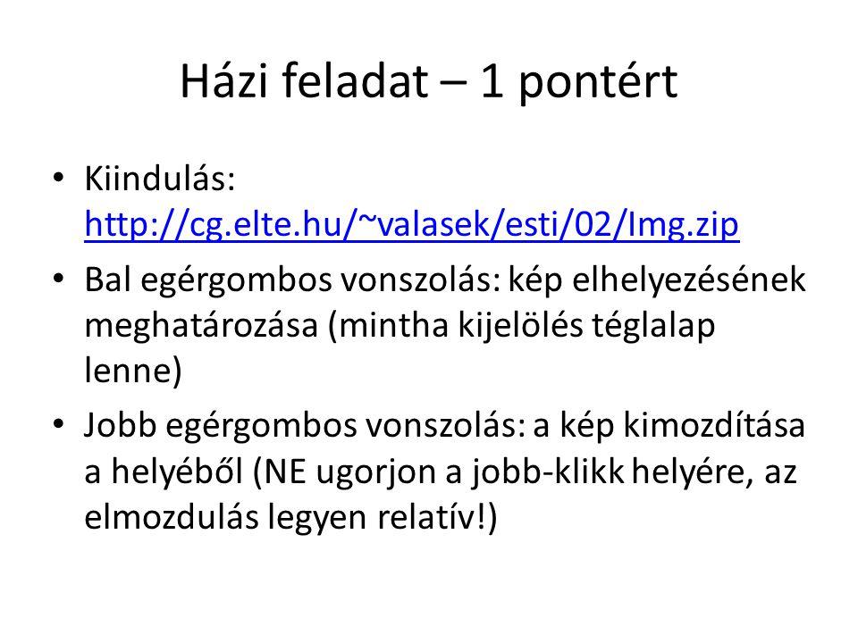Házi feladat – 1 pontért Kiindulás: http://cg.elte.hu/~valasek/esti/02/Img.zip http://cg.elte.hu/~valasek/esti/02/Img.zip Bal egérgombos vonszolás: ké