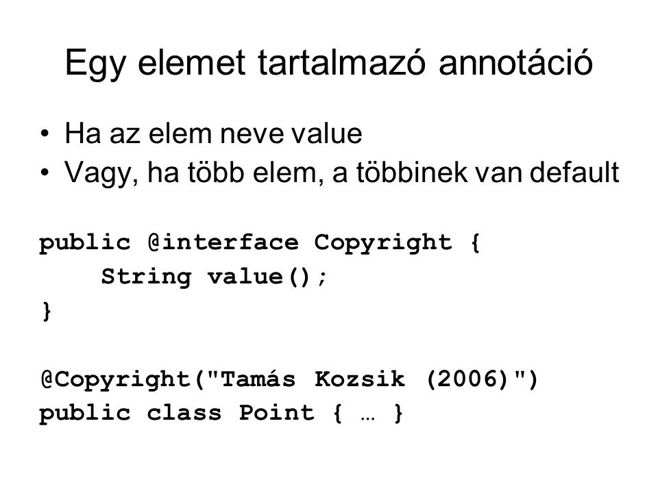 Egy elemet tartalmazó annotáció Ha az elem neve value Vagy, ha több elem, a többinek van default public @interface Copyright { String value(); } @Copyright( Tamás Kozsik (2006) )‏ public class Point { … }