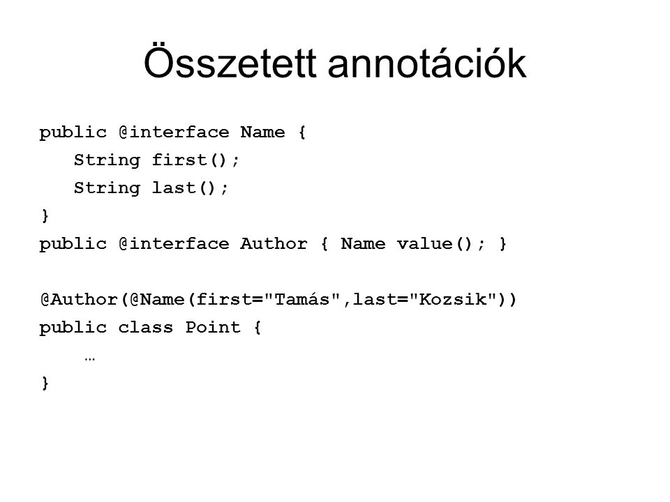 Összetett annotációk public @interface Name { String first(); String last(); } public @interface Author { Name value(); } @Author(@Name(first= Tamás ,last= Kozsik ))‏ public class Point { … }