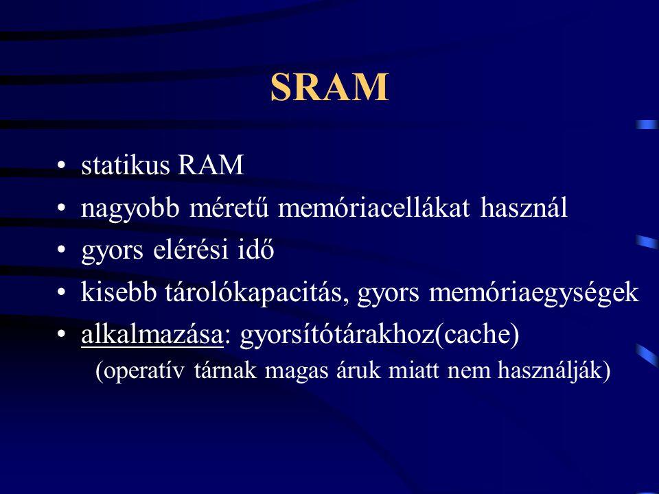 SRAM statikus RAM nagyobb méretű memóriacellákat használ gyors elérési idő kisebb tárolókapacitás, gyors memóriaegységek alkalmazása: gyorsítótárakhoz