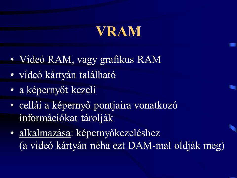 VRAM Videó RAM, vagy grafikus RAM videó kártyán található a képernyőt kezeli cellái a képernyő pontjaira vonatkozó információkat tárolják alkalmazása:
