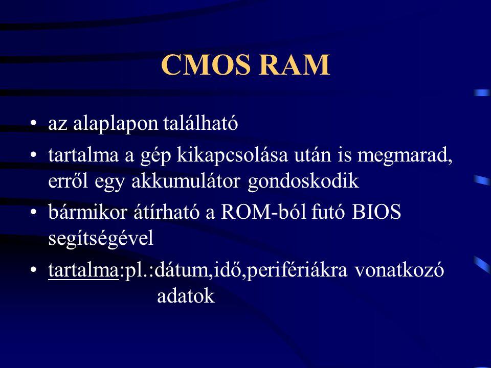 CMOS RAM az alaplapon található tartalma a gép kikapcsolása után is megmarad, erről egy akkumulátor gondoskodik bármikor átírható a ROM-ból futó BIOS