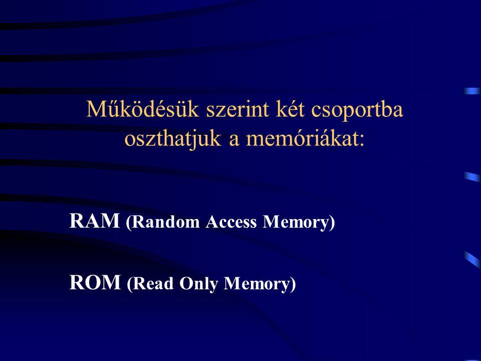 Működésük szerint két csoportba oszthatjuk a memóriákat: RAM (Random Access Memory) ROM (Read Only Memory)