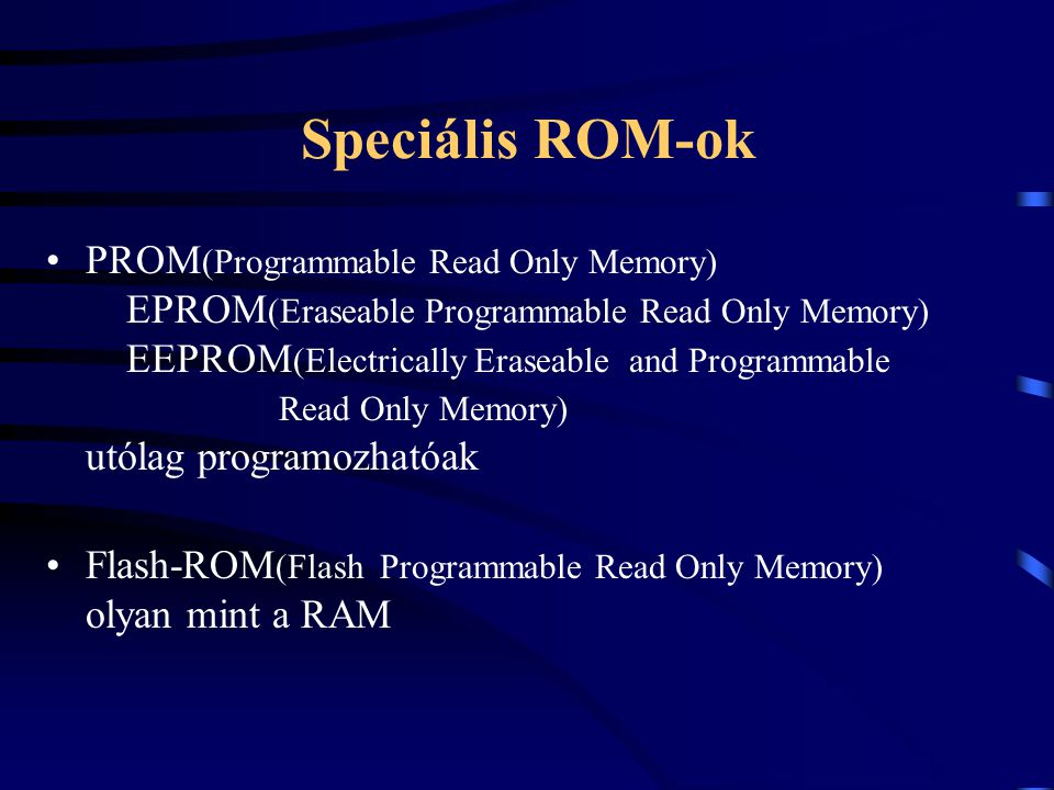 Speciális ROM-ok PROM (Programmable Read Only Memory) EPROM (Eraseable Programmable Read Only Memory) EEPROM (Electrically Eraseable and Programmable