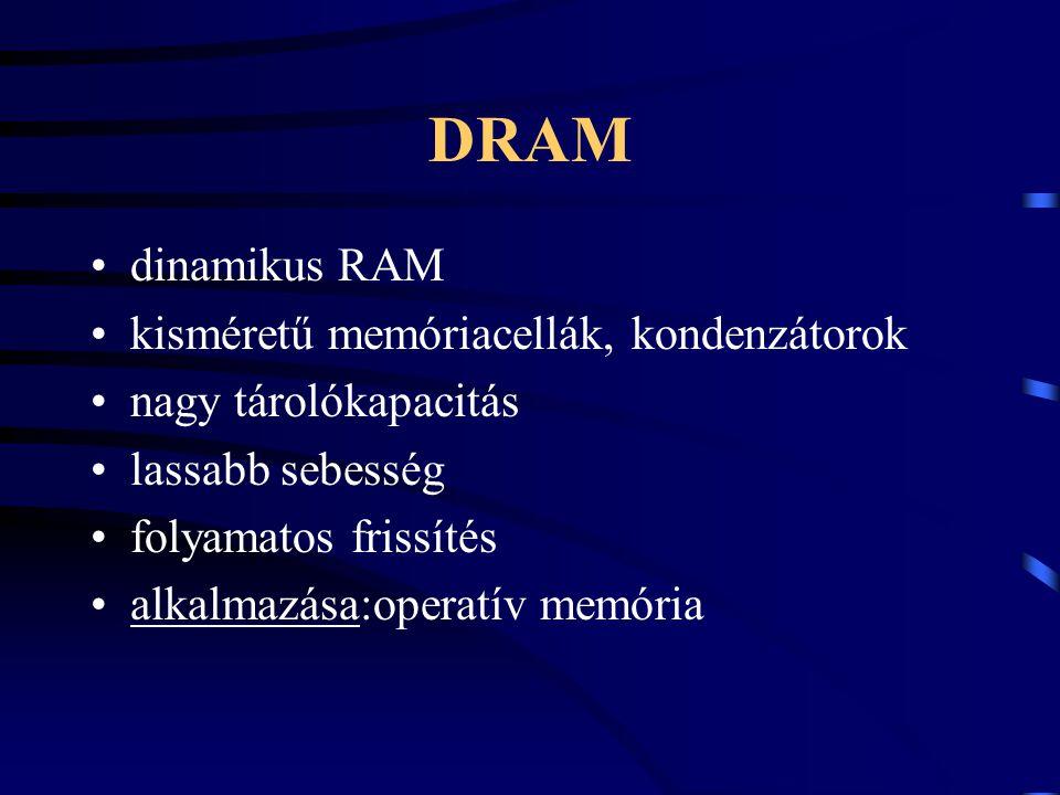 DRAM dinamikus RAM kisméretű memóriacellák, kondenzátorok nagy tárolókapacitás lassabb sebesség folyamatos frissítés alkalmazása:operatív memória