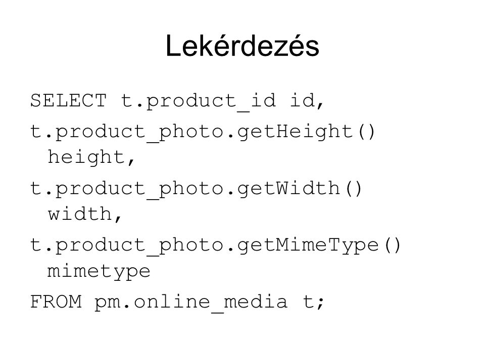 Lekérdezés SELECT t.product_id id, t.product_photo.getHeight() height, t.product_photo.getWidth() width, t.product_photo.getMimeType() mimetype FROM pm.online_media t;