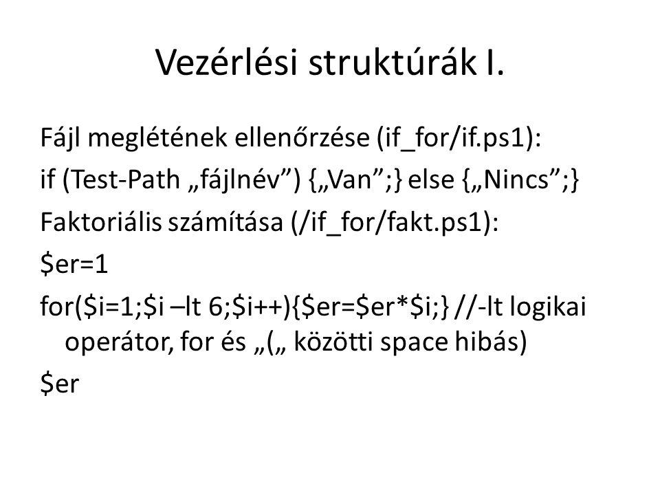 """Vezérlési struktúrák I. Fájl meglétének ellenőrzése (if_for/if.ps1): if (Test-Path """"fájlnév"""") {""""Van"""";} else {""""Nincs"""";} Faktoriális számítása (/if_for/"""