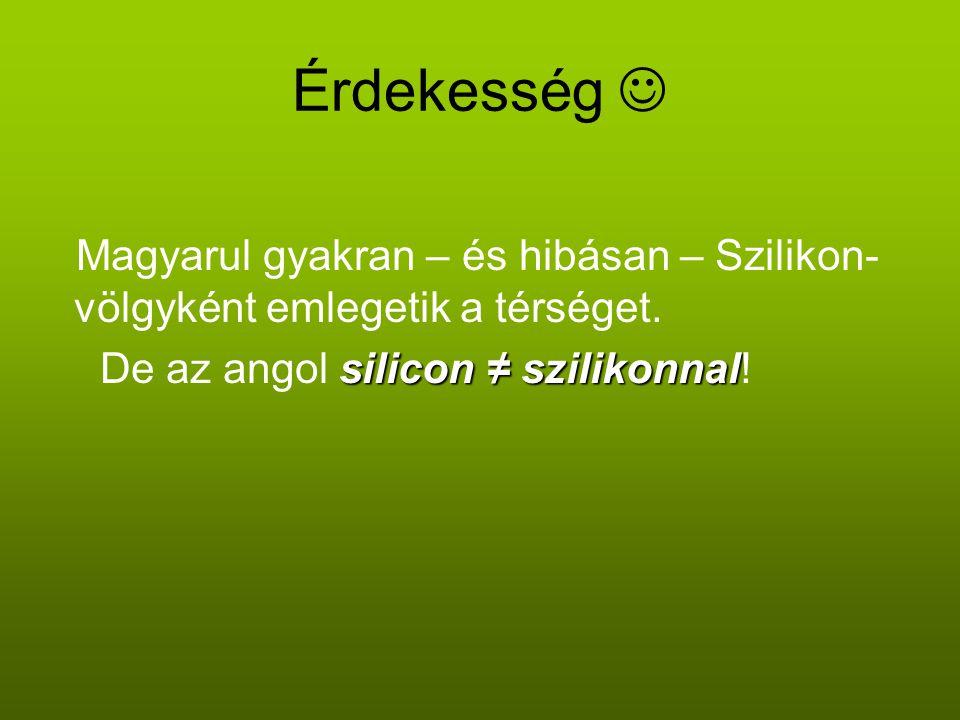 Érdekesség Magyarul gyakran – és hibásan – Szilikon- völgyként emlegetik a térséget. silicon ≠ szilikonnal De az angol silicon ≠ szilikonnal!