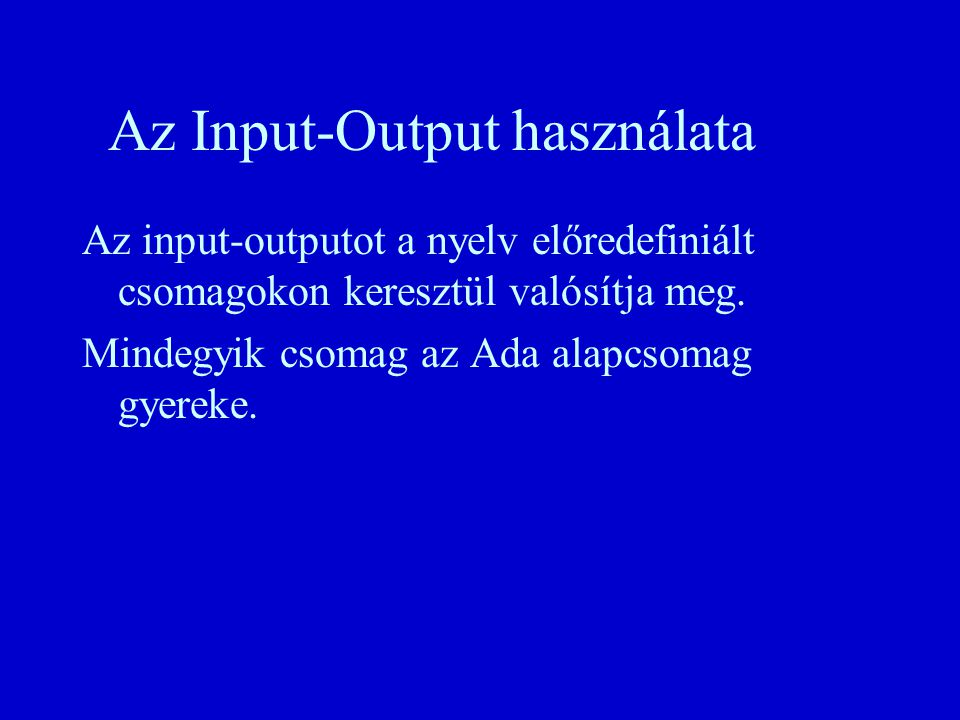 procedure Write( File : in File_Type; Item: in Element_Type); procedure Write( File : in File_Type; Item: in Element_Type; To : in Positive_Count); n n Hibajelzések: – –Mode_Error - ha a fájl In_File üzemmódban van, – –Use_Error - ha a külső fájl kapacitása kimerült.