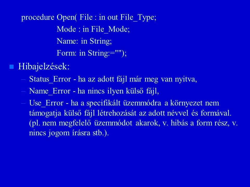 procedure Open( File : in out File_Type; Mode : in File_Mode; Name: in String; Form: in String:= ); n n Hibajelzések: – –Status_Error - ha az adott fájl már meg van nyitva, – –Name_Error - ha nincs ilyen külső fájl, – –Use_Error - ha a specifikált üzemmódra a környezet nem támogatja külső fájl létrehozását az adott névvel és formával.