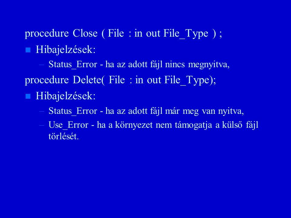 procedure Close ( File : in out File_Type ) ; n n Hibajelzések: – –Status_Error - ha az adott fájl nincs megnyitva, procedure Delete( File : in out File_Type); n n Hibajelzések: – –Status_Error - ha az adott fájl már meg van nyitva, – –Use_Error - ha a környezet nem támogatja a külső fájl törlését.