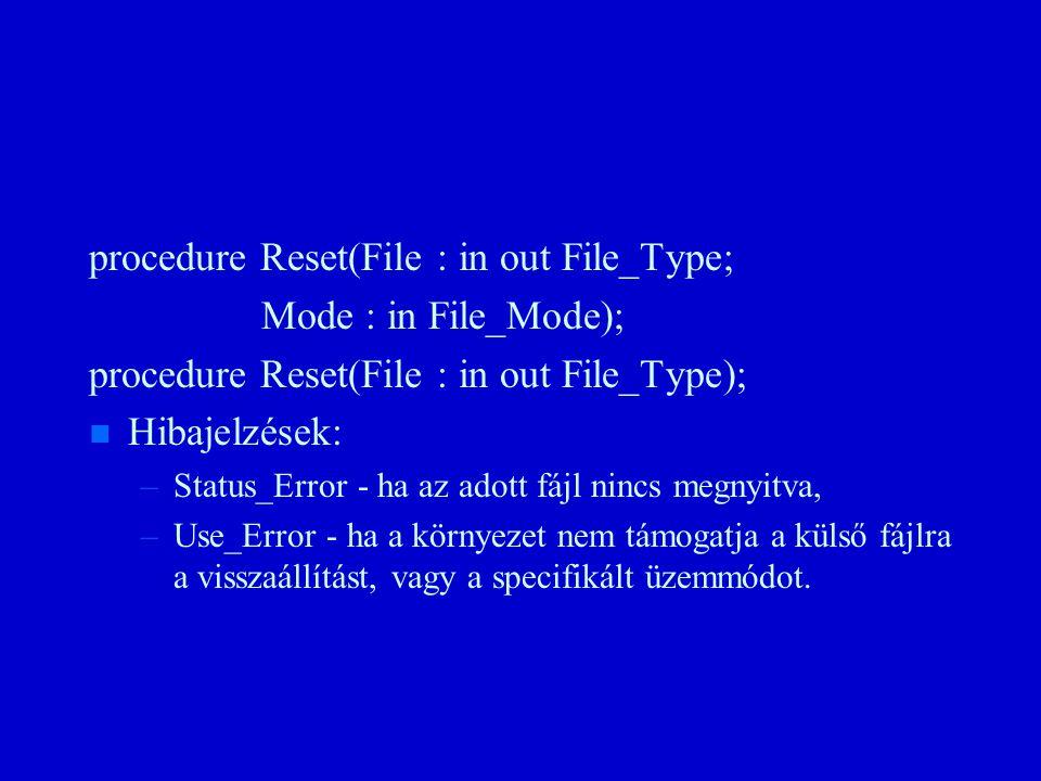 procedure Reset(File : in out File_Type; Mode : in File_Mode); procedure Reset(File : in out File_Type); n n Hibajelzések: – –Status_Error - ha az adott fájl nincs megnyitva, – –Use_Error - ha a környezet nem támogatja a külső fájlra a visszaállítást, vagy a specifikált üzemmódot.