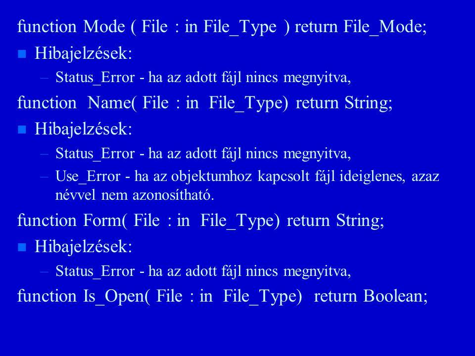 function Mode ( File : in File_Type ) return File_Mode; n n Hibajelzések: – –Status_Error - ha az adott fájl nincs megnyitva, function Name( File : in File_Type) return String; n n Hibajelzések: – –Status_Error - ha az adott fájl nincs megnyitva, – –Use_Error - ha az objektumhoz kapcsolt fájl ideiglenes, azaz névvel nem azonosítható.