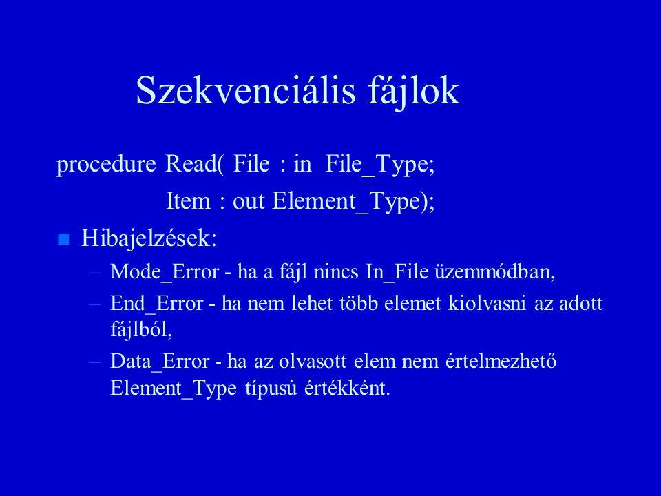 Szekvenciális fájlok procedure Read( File : in File_Type; Item : out Element_Type); n n Hibajelzések: – –Mode_Error - ha a fájl nincs In_File üzemmódban, – –End_Error - ha nem lehet több elemet kiolvasni az adott fájlból, – –Data_Error - ha az olvasott elem nem értelmezhető Element_Type típusú értékként.