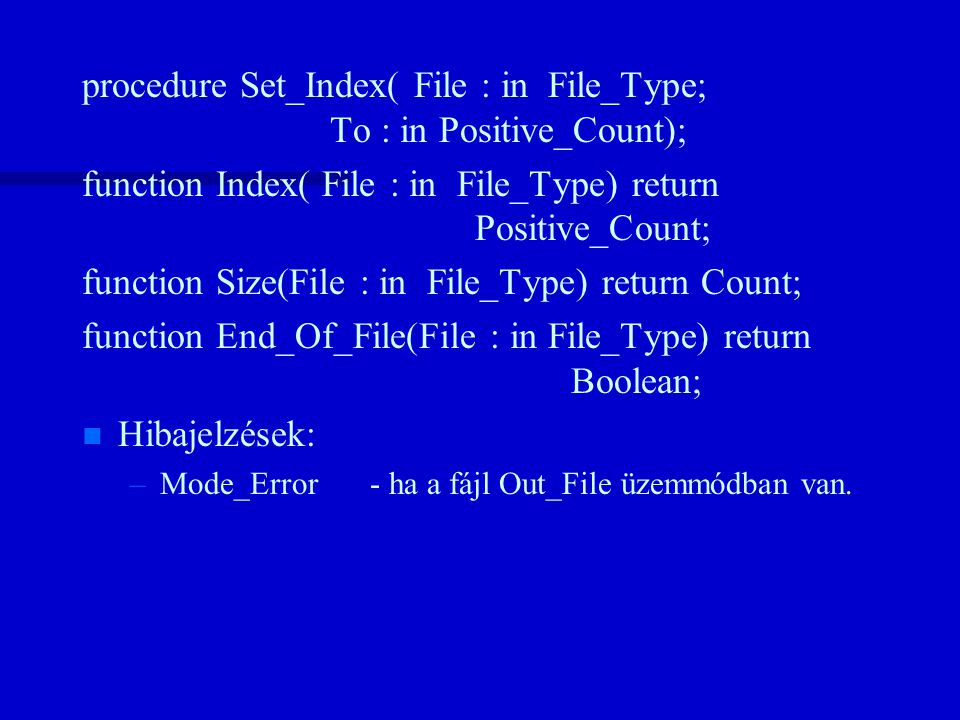 procedure Set_Index( File : in File_Type; To : in Positive_Count); function Index( File : in File_Type) return Positive_Count; function Size(File : in File_Type) return Count; function End_Of_File(File : in File_Type) return Boolean; n n Hibajelzések: – –Mode_Error- ha a fájl Out_File üzemmódban van.