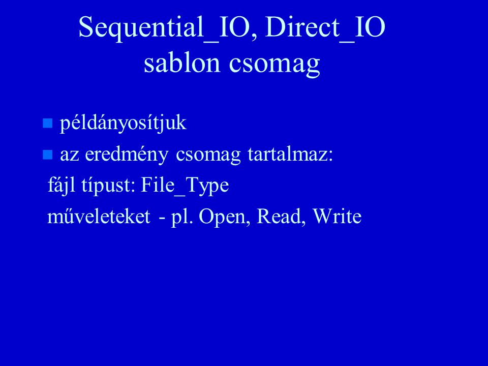 with Direct_Io; procedure DIOpélda is package Dio is new Direct_Io(Character); use Dio; F: Dio.File_Type; Begin Create(f, Name=> példa.dat ); for J in Integer range 1..1000 loop Write(f, a ); end loop; for J in reverse Positive_Count Range 1..250 loop Write(F, l , J*4-2); end loop; for J in Positive_Count Range 1..250 loop Set_Index(F, J*4-1); Write(F, m ); end loop; Close(f); end DIOpélda;