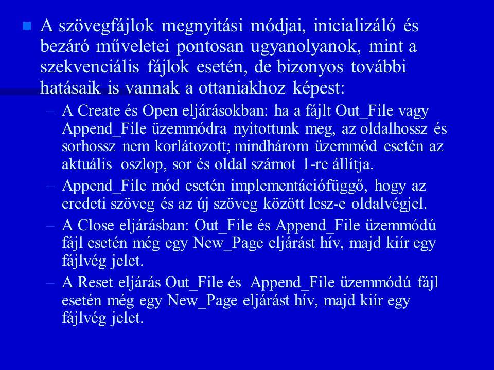 n n A szövegfájlok megnyitási módjai, inicializáló és bezáró műveletei pontosan ugyanolyanok, mint a szekvenciális fájlok esetén, de bizonyos további hatásaik is vannak a ottaniakhoz képest: – –A Create és Open eljárásokban: ha a fájlt Out_File vagy Append_File üzemmódra nyitottunk meg, az oldalhossz és sorhossz nem korlátozott; mindhárom üzemmód esetén az aktuális oszlop, sor és oldal számot 1-re állítja.
