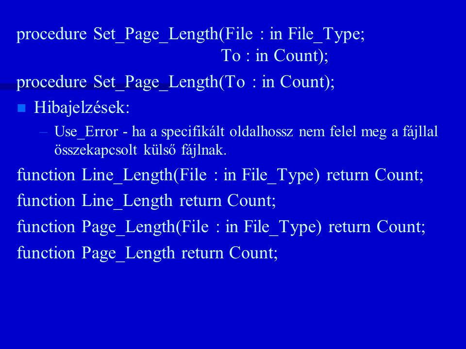 procedure Set_Page_Length(File : in File_Type; To : in Count); procedure Set_Page_Length(To : in Count); n n Hibajelzések: – –Use_Error - ha a specifikált oldalhossz nem felel meg a fájllal összekapcsolt külső fájlnak.