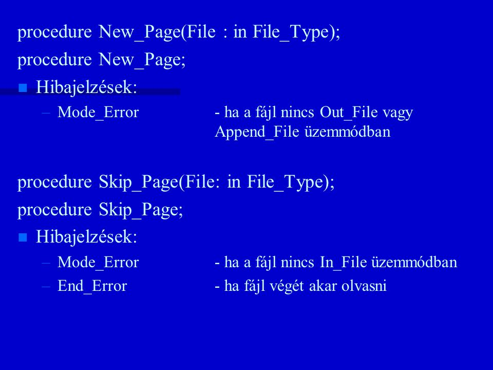procedure New_Page(File : in File_Type); procedure New_Page; n n Hibajelzések: – –Mode_Error- ha a fájl nincs Out_File vagy Append_File üzemmódban procedure Skip_Page(File: in File_Type); procedure Skip_Page; n n Hibajelzések: – –Mode_Error- ha a fájl nincs In_File üzemmódban – –End_Error- ha fájl végét akar olvasni