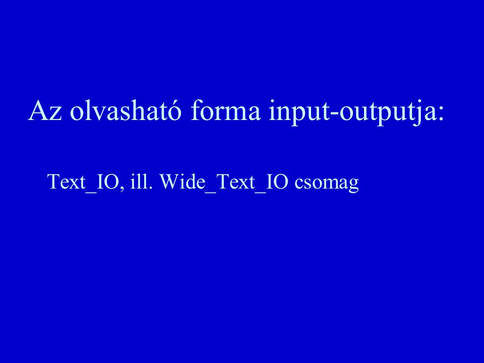 Az olvasható forma input-outputja: Text_IO, ill. Wide_Text_IO csomag