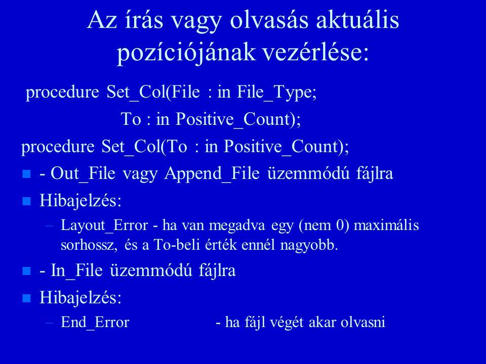 Az írás vagy olvasás aktuális pozíciójának vezérlése: procedure Set_Col(File : in File_Type; To : in Positive_Count); procedure Set_Col(To : in Positive_Count); n n - Out_File vagy Append_File üzemmódú fájlra n n Hibajelzés: – –Layout_Error - ha van megadva egy (nem 0) maximális sorhossz, és a To-beli érték ennél nagyobb.
