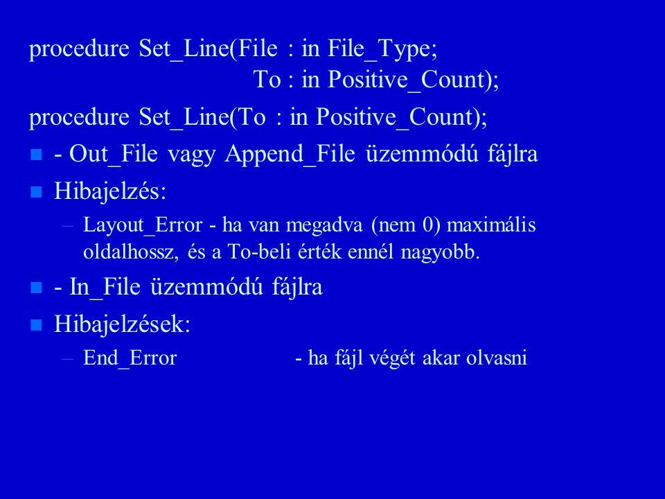 procedure Set_Line(File : in File_Type; To : in Positive_Count); procedure Set_Line(To : in Positive_Count); n n - Out_File vagy Append_File üzemmódú fájlra n n Hibajelzés: – –Layout_Error - ha van megadva (nem 0) maximális oldalhossz, és a To-beli érték ennél nagyobb.