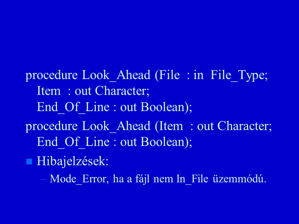 procedure Look_Ahead (File : in File_Type; Item : out Character; End_Of_Line : out Boolean); procedure Look_Ahead (Item : out Character; End_Of_Line : out Boolean); n n Hibajelzések: – –Mode_Error, ha a fájl nem In_File üzemmódú.