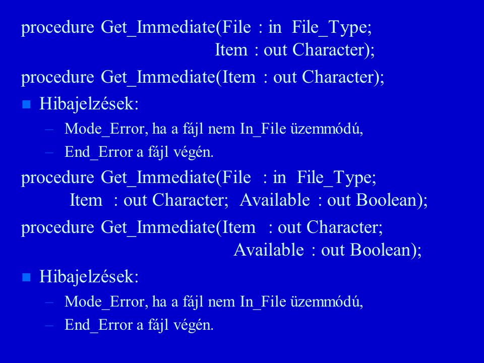 procedure Get_Immediate(File : in File_Type; Item : out Character); procedure Get_Immediate(Item : out Character); n n Hibajelzések: – – Mode_Error, ha a fájl nem In_File üzemmódú, – – End_Error a fájl végén.
