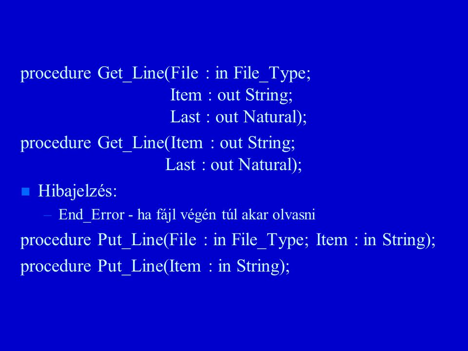 procedure Get_Line(File : in File_Type; Item : out String; Last : out Natural); procedure Get_Line(Item : out String; Last : out Natural); n n Hibajelzés: – –End_Error - ha fájl végén túl akar olvasni procedure Put_Line(File : in File_Type; Item : in String); procedure Put_Line(Item : in String);