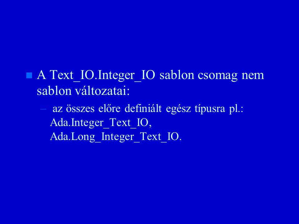 n n A Text_IO.Integer_IO sablon csomag nem sablon változatai: – – az összes előre definiált egész típusra pl.: Ada.Integer_Text_IO, Ada.Long_Integer_Text_IO.