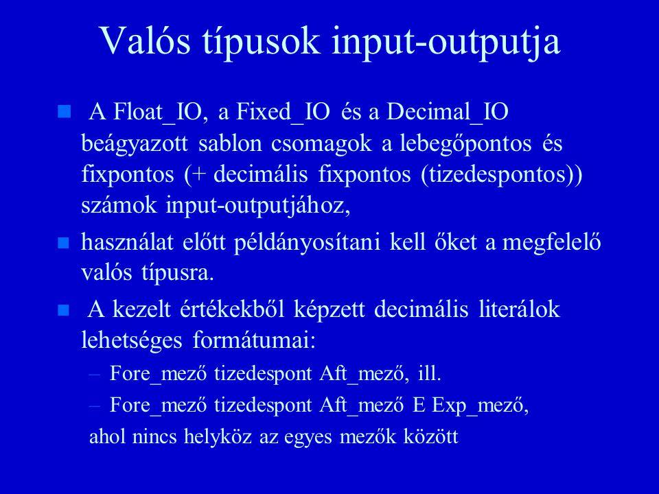 Valós típusok input-outputja n n A Float_IO, a Fixed_IO és a Decimal_IO beágyazott sablon csomagok a lebegőpontos és fixpontos (+ decimális fixpontos (tizedespontos)) számok input-outputjához, n n használat előtt példányosítani kell őket a megfelelő valós típusra.