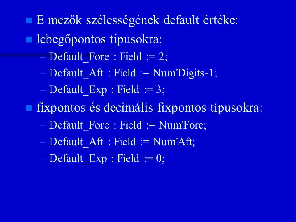 n n E mezők szélességének default értéke: n n lebegőpontos típusokra: – –Default_Fore : Field := 2; – –Default_Aft : Field := Num Digits-1; – –Default_Exp : Field := 3; n n fixpontos és decimális fixpontos típusokra: – –Default_Fore : Field := Num Fore; – –Default_Aft : Field := Num Aft; – –Default_Exp : Field := 0;