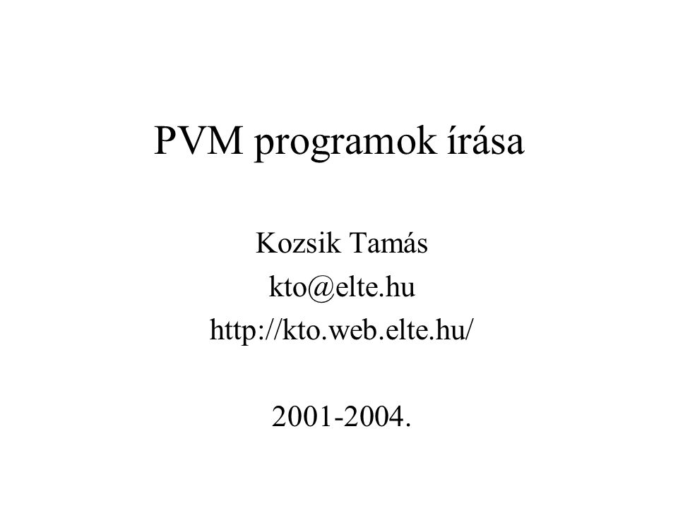 PVM programok írása Kozsik Tamás kto@elte.hu http://kto.web.elte.hu/ 2001-2004.